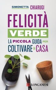 FELICITÀ VERDE - Piccola guida per coltivare in casa di Simonetta Chiarugi